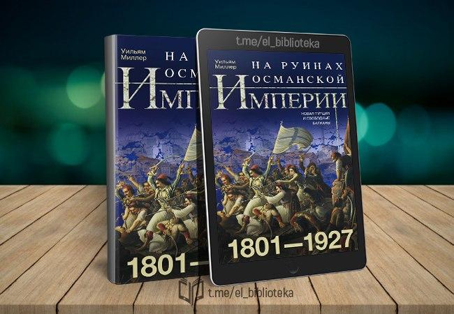  На руинах Османской империи. Новая Турция и свободные Балканы. 1801–1927...