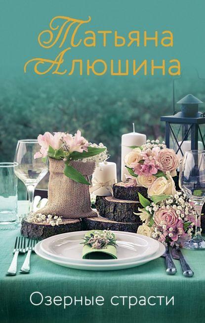 Озерные страсти Автор:  ТатьянаАлюшина Жанр:  Остросюжетныелюбовныероманы,...