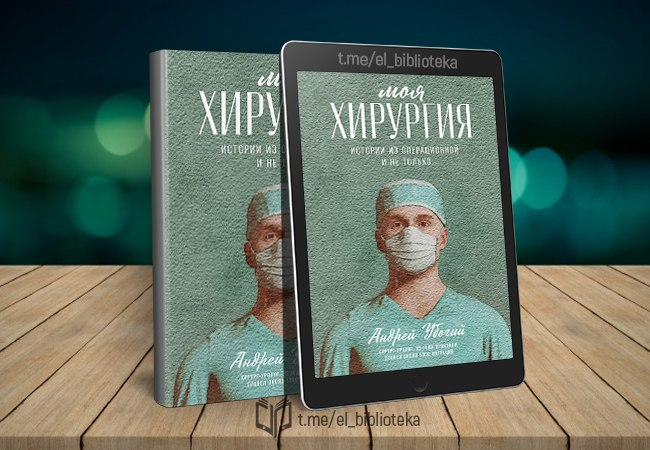  Моя хирургия. Истории из операционной и не только  Авторы:  Убогий_Андрей...