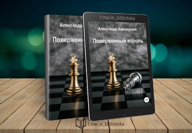  Поверженный Король  Автор:  Аввакумов_Александр  Год издания: 2020...