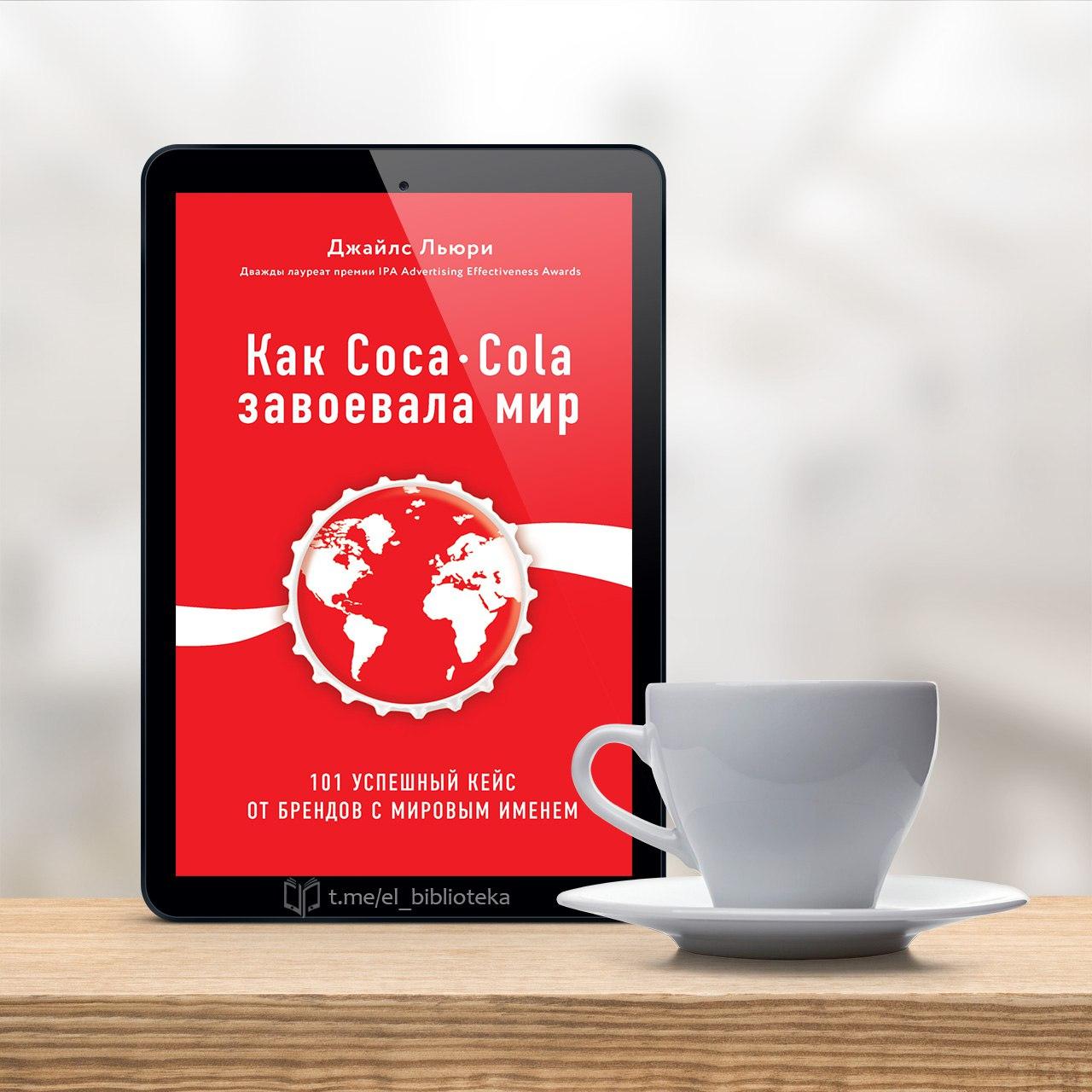  Как Coca-Cola завоевала мир. 101 успешный кейс от брендов с мировым именем...