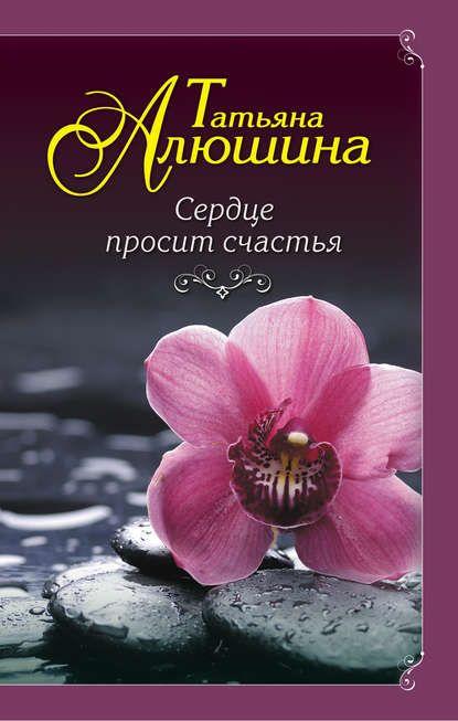 Сердце просит счастья Автор:  ТатьянаАлюшина Жанр:...